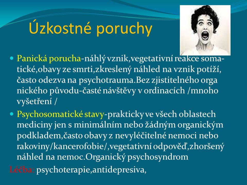 Úzkostné poruchy Panická porucha-náhlý vznik,vegetativní reakce soma- tické,obavy ze smrti,zkreslený náhled na vznik potíží, často odezva na psychotrauma.Bez zjistitelného orga nického původu-časté návštěvy v ordinacích /mnoho vyšetření / Psychosomatické stavy-prakticky ve všech oblastech mediciny jen s minimálním nebo žádným organickým podkladem,často obavy z nevyléčitelné nemoci nebo rakoviny/kancerofobie/,vegetativní odpověď,zhoršený náhled na nemoc.Organický psychosyndrom Léčba: psychoterapie,antidepresiva,