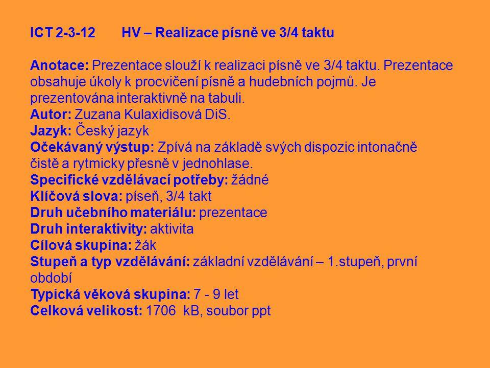 ICT 2-3-12 HV – Realizace písně ve 3/4 taktu Anotace: Prezentace slouží k realizaci písně ve 3/4 taktu. Prezentace obsahuje úkoly k procvičení písně a