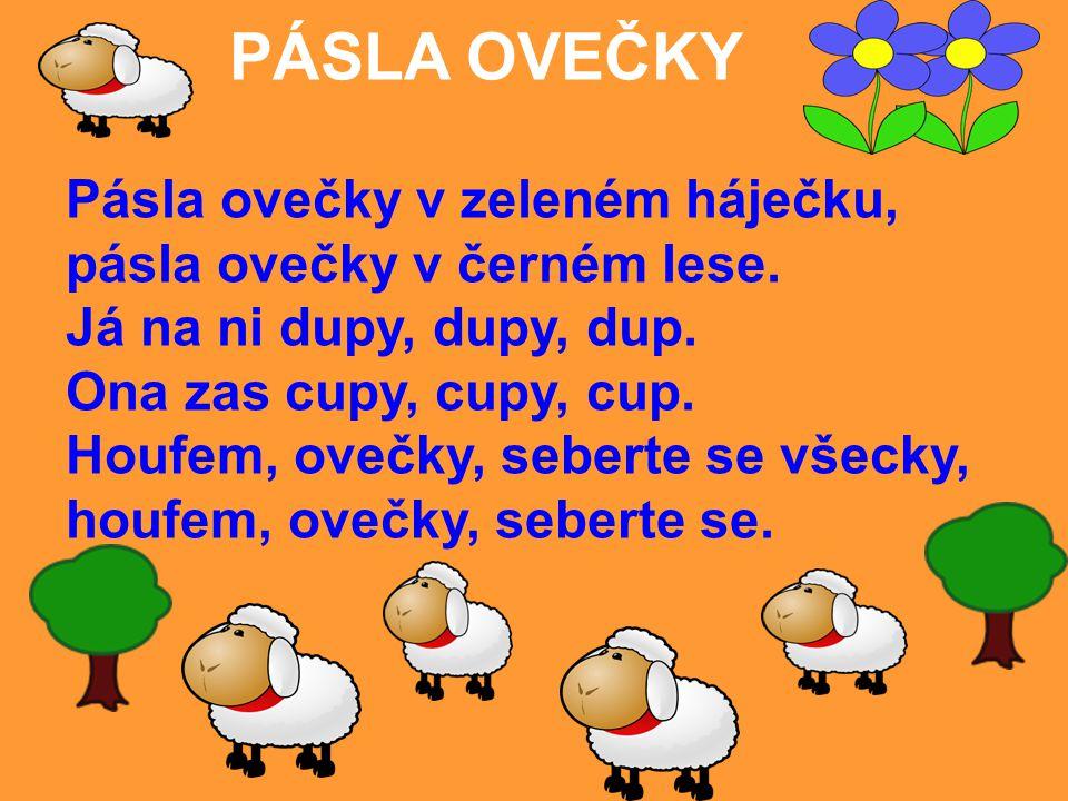 PÁSLA OVEČKY Pásla ovečky v zeleném háječku, pásla ovečky v černém lese. Já na ni dupy, dupy, dup. Ona zas cupy, cupy, cup. Houfem, ovečky, seberte se
