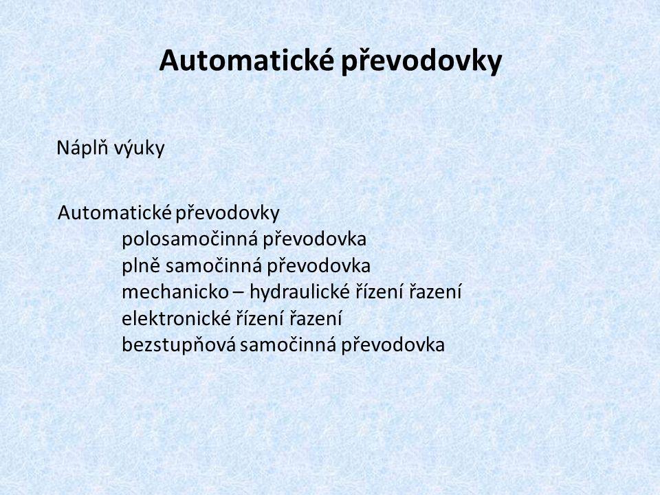 Automatické převodovky Náplň výuky Automatické převodovky polosamočinná převodovka plně samočinná převodovka mechanicko – hydraulické řízení řazení elektronické řízení řazení bezstupňová samočinná převodovka