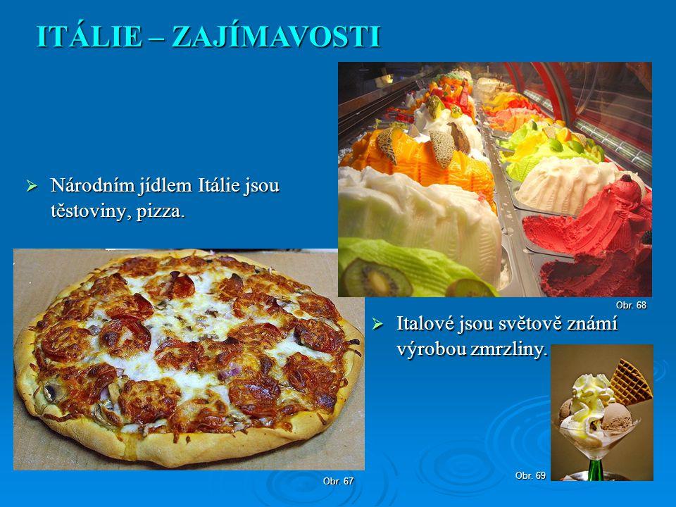  Národním jídlem Itálie jsou těstoviny, pizza. ITÁLIE – ZAJÍMAVOSTI Obr. 67  Italové jsou světově známí výrobou zmrzliny. Obr. 68 Obr. 69