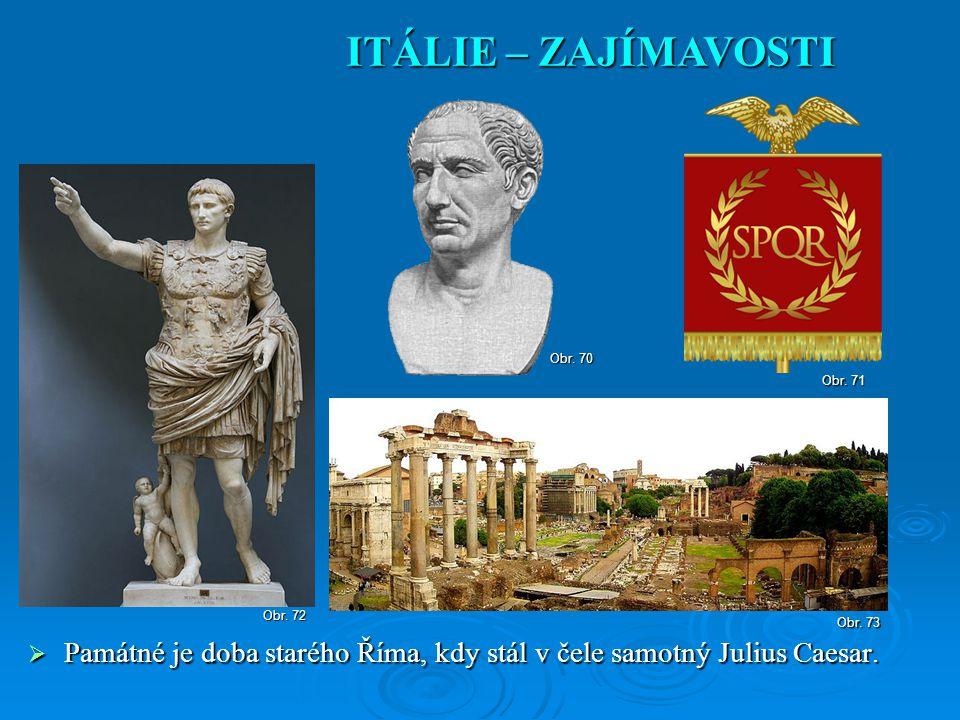  Památné je doba starého Říma, kdy stál v čele samotný Julius Caesar. ITÁLIE – ZAJÍMAVOSTI Obr. 70 Obr. 71 Obr. 73 Obr. 72