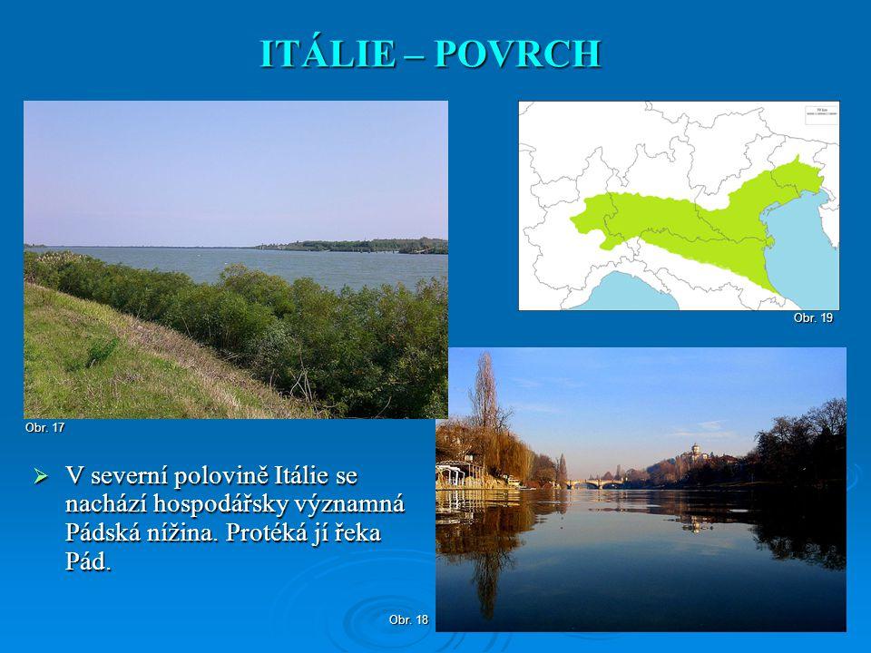  V severní polovině Itálie se nachází hospodářsky významná Pádská nížina. Protéká jí řeka Pád. ITÁLIE – POVRCH Obr. 18 Obr. 17 Obr. 19
