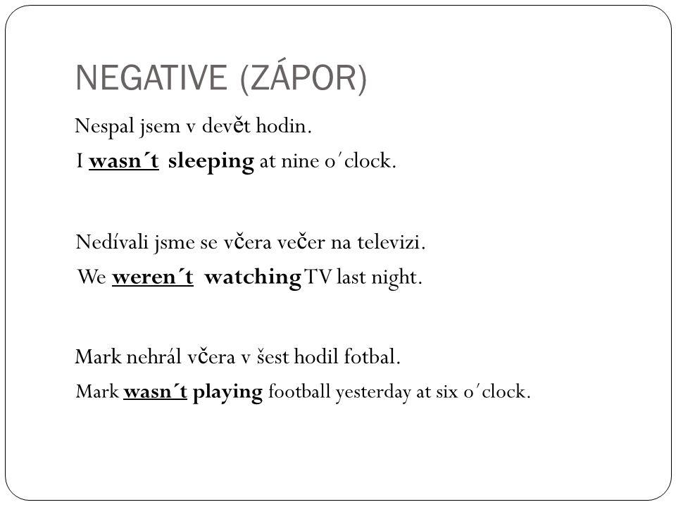 NEGATIVE (ZÁPOR) Nespal jsem v dev ě t hodin. I wasn´t sleeping at nine o´clock.