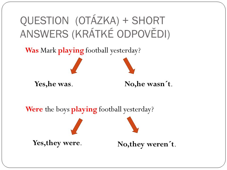 QUESTION (OTÁZKA) + SHORT ANSWERS (KRÁTKÉ ODPOVĚDI) Was Mark playing football yesterday.