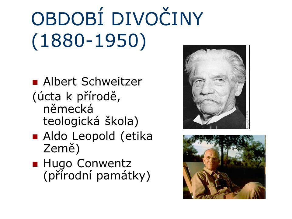 OBDOBÍ DIVOČINY (1880-1950) Albert Schweitzer (úcta k přírodě, německá teologická škola) Aldo Leopold (etika Země) Hugo Conwentz (přírodní památky)