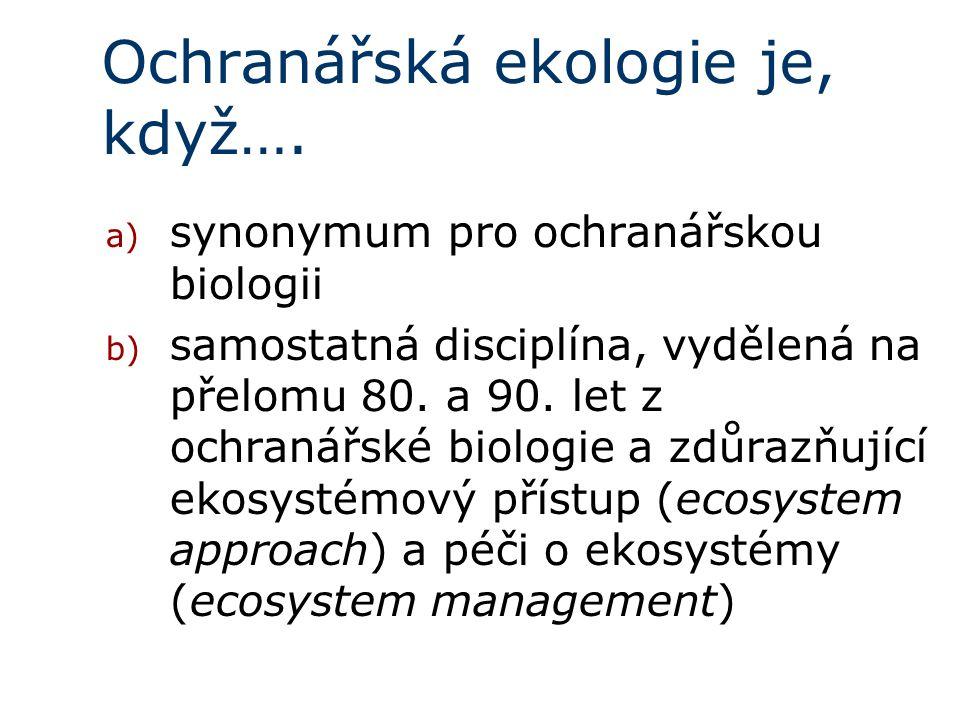 Ochranářská ekologie je, když…. a) synonymum pro ochranářskou biologii b) samostatná disciplína, vydělená na přelomu 80. a 90. let z ochranářské biolo