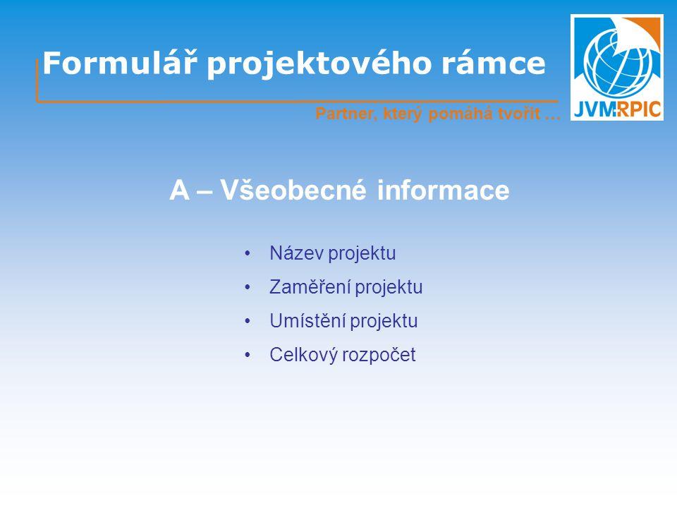 Formulář projektového rámce Partner, který pomáhá tvořit … Název projektu Zaměření projektu Umístění projektu Celkový rozpočet A – Všeobecné informace