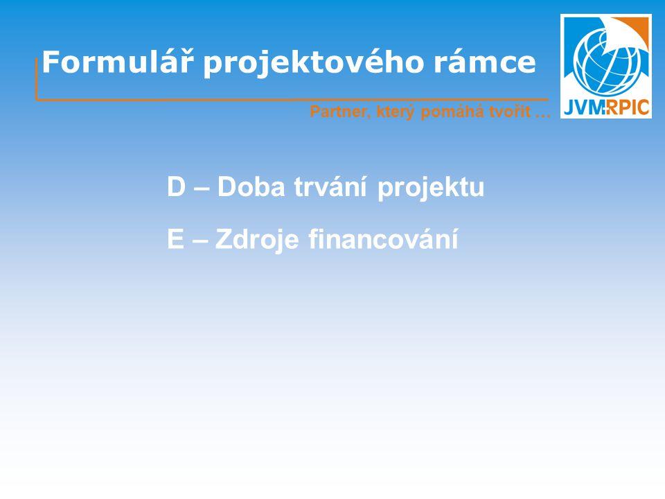 Formulář projektového rámce Partner, který pomáhá tvořit … D – Doba trvání projektu E – Zdroje financování