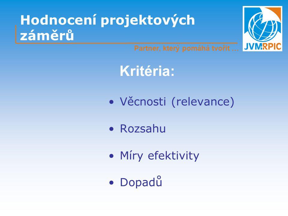 Hodnocení projektových záměrů Věcnosti (relevance) Rozsahu Míry efektivity Dopadů Kritéria: Partner, který pomáhá tvořit …