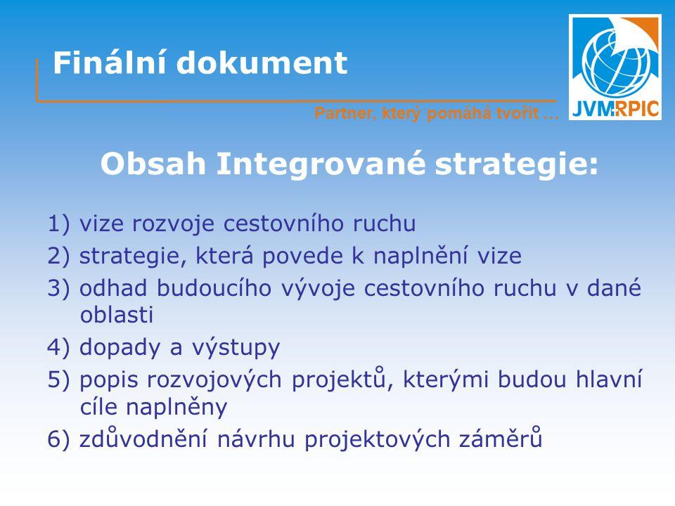 Finální dokument 1) vize rozvoje cestovního ruchu 2) strategie, která povede k naplnění vize 3) odhad budoucího vývoje cestovního ruchu v dané oblasti 4) dopady a výstupy 5) popis rozvojových projektů, kterými budou hlavní cíle naplněny 6) zdůvodnění návrhu projektových záměrů Obsah Integrované strategie: Partner, který pomáhá tvořit …