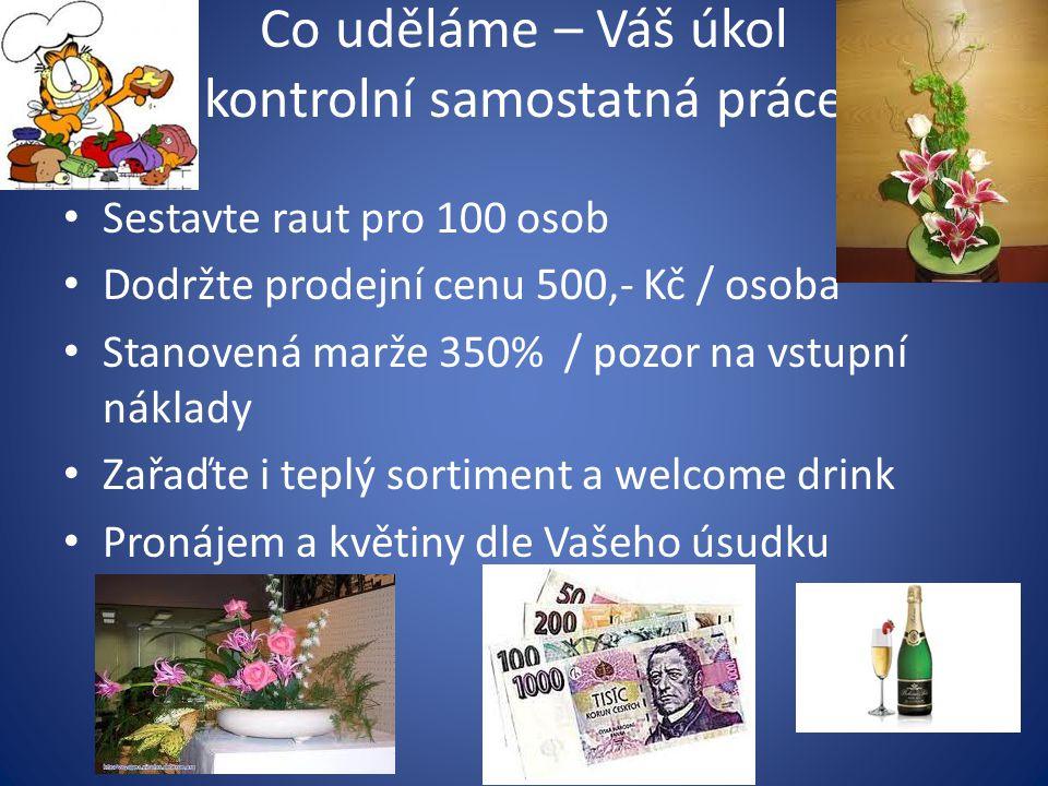 Co uděláme – Váš úkol kontrolní samostatná práce Sestavte raut pro 100 osob Dodržte prodejní cenu 500,- Kč / osoba Stanovená marže 350% / pozor na vstupní náklady Zařaďte i teplý sortiment a welcome drink Pronájem a květiny dle Vašeho úsudku