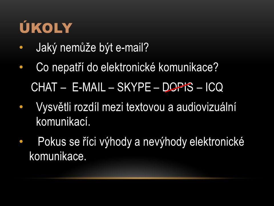 ÚKOLY Jaký nemůže být e-mail? Co nepatří do elektronické komunikace? CHAT – E-MAIL – SKYPE – DOPIS – ICQ Vysvětli rozdíl mezi textovou a audiovizuální