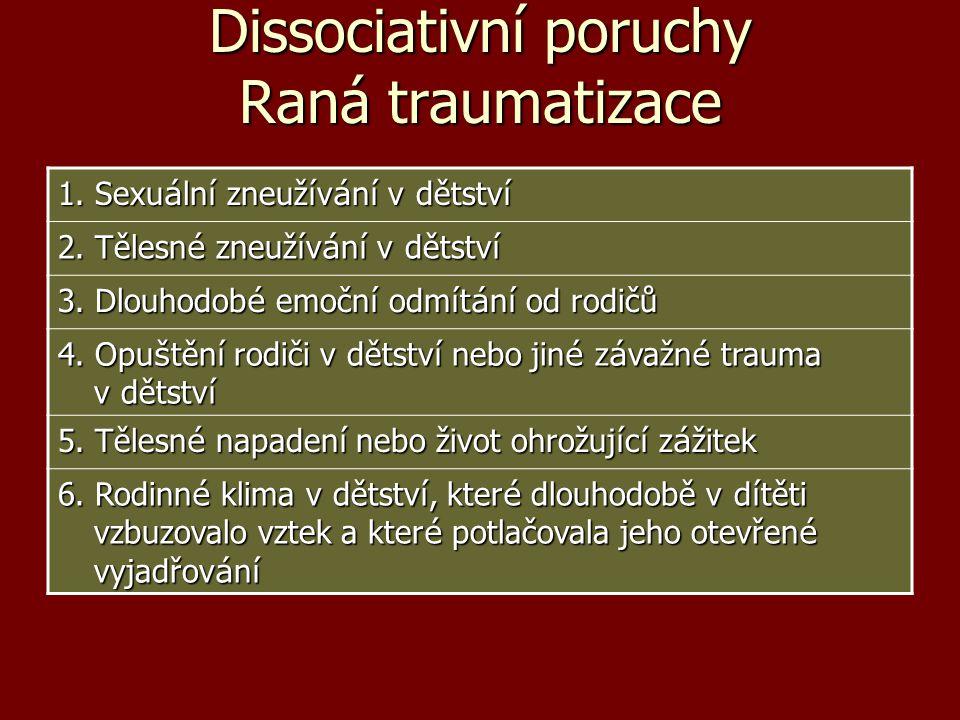 Dissociativní poruchy Raná traumatizace 1. Sexu á ln í zneuž í v á n í v dětstv í 2. Tělesn é zneuž í v á n í v dětstv í 3. Dlouhodob é emočn í odm í