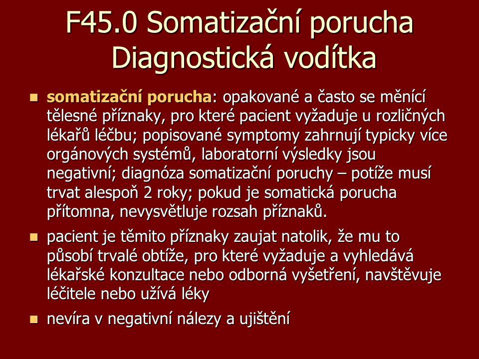 F45.0 Somatizační porucha Diagnostická vodítka somatizační porucha: opakované a často se měnící tělesné příznaky, pro které pacient vyžaduje u rozličn