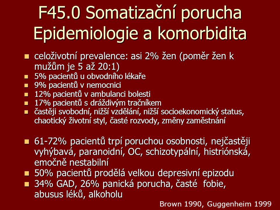F45.0 Somatizační porucha Epidemiologie a komorbidita celoživotní prevalence: asi 2% žen (poměr žen k mužům je 5 až 20:1) celoživotní prevalence: asi