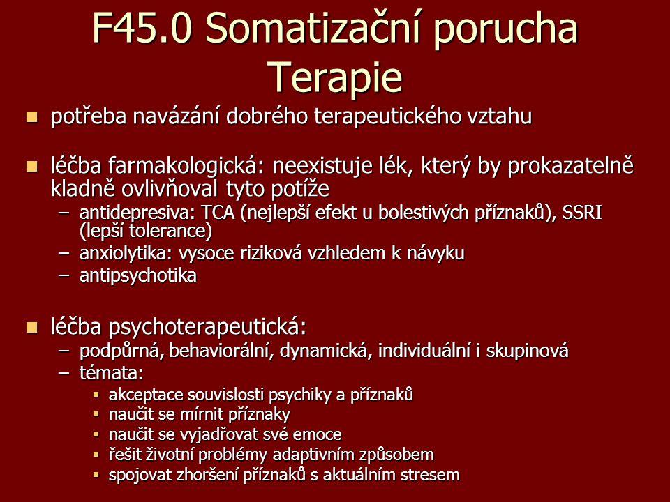 F45.0 Somatizační porucha Terapie potřeba navázání dobrého terapeutického vztahu potřeba navázání dobrého terapeutického vztahu léčba farmakologická: