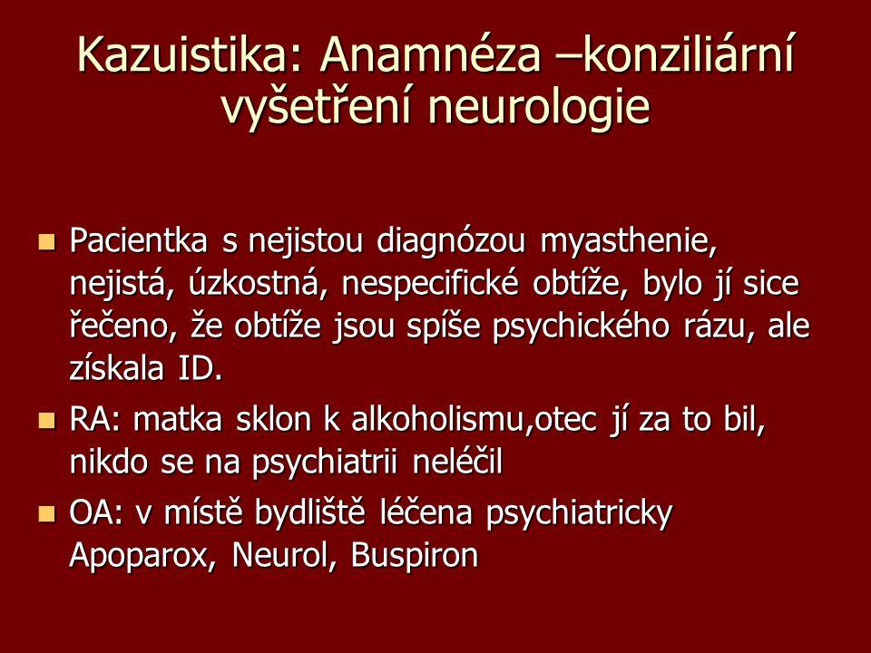 Kazuistika: Anamnéza –konziliární vyšetření neurologie Pacientka s nejistou diagnózou myasthenie, nejistá, úzkostná, nespecifické obtíže, bylo jí sice
