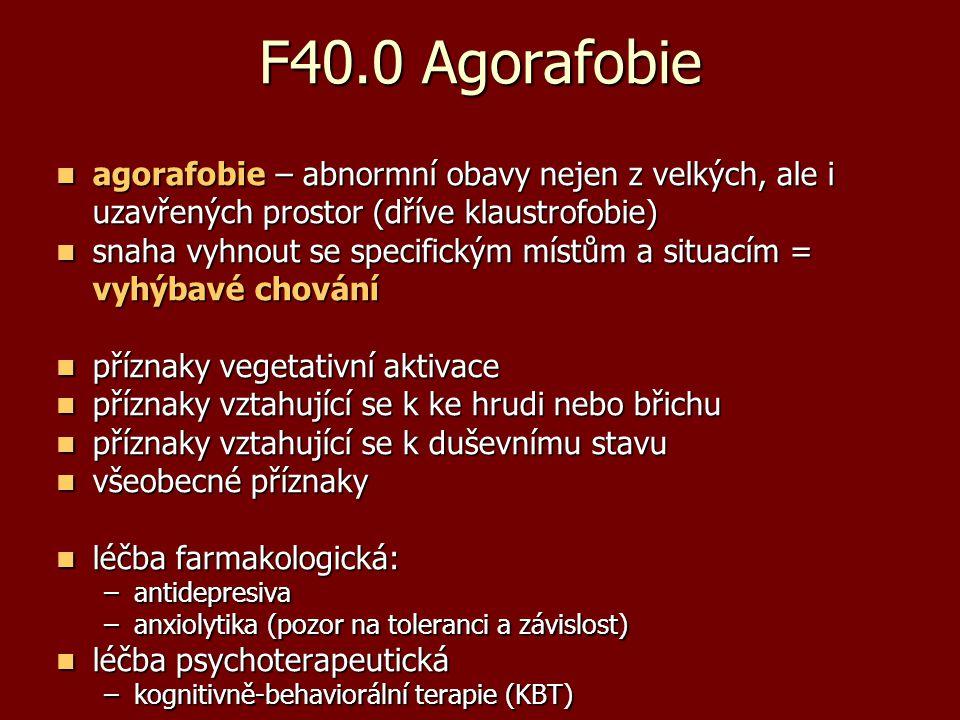 F40.0 Agorafobie agorafobie – abnormní obavy nejen z velkých, ale i uzavřených prostor (dříve klaustrofobie) agorafobie – abnormní obavy nejen z velký