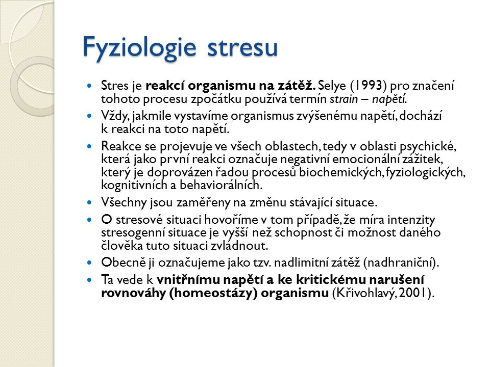 Fyziologie stresu Stres je reakcí organismu na zátěž. Selye (1993) pro značení tohoto procesu zpočátku používá termín strain – napětí. Vždy, jakmile v