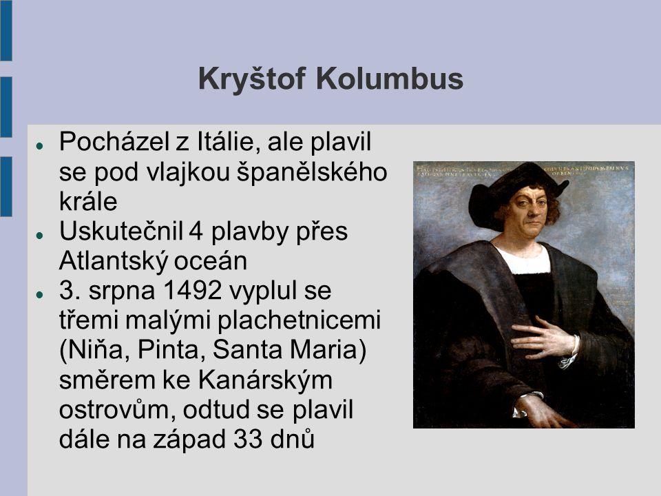 Kryštof Kolumbus Pocházel z Itálie, ale plavil se pod vlajkou španělského krále Uskutečnil 4 plavby přes Atlantský oceán 3. srpna 1492 vyplul se třemi