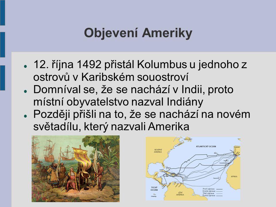 Objevení Ameriky 12. října 1492 přistál Kolumbus u jednoho z ostrovů v Karibském souostroví Domníval se, že se nachází v Indii, proto místní obyvatels