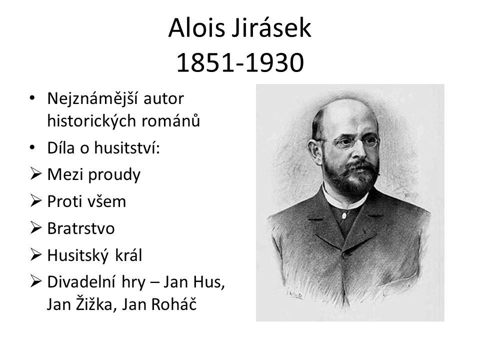 Alois Jirásek 1851-1930 Nejznámější autor historických románů Díla o husitství:  Mezi proudy  Proti všem  Bratrstvo  Husitský král  Divadelní hry