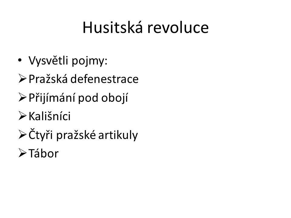 Husitská revoluce Vysvětli pojmy:  Pražská defenestrace  Přijímání pod obojí  Kališníci  Čtyři pražské artikuly  Tábor