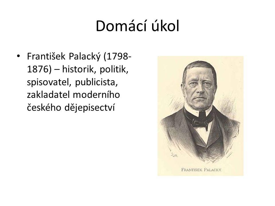 Domácí úkol František Palacký (1798- 1876) – historik, politik, spisovatel, publicista, zakladatel moderního českého dějepisectví