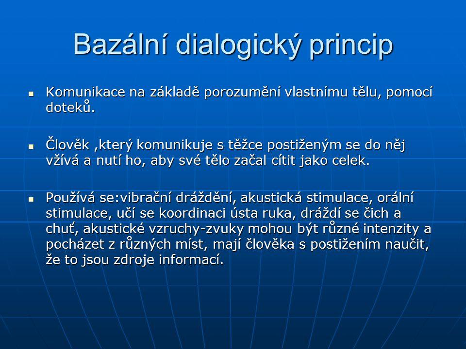 Bazální dialogický princip Komunikace na základě porozumění vlastnímu tělu, pomocí doteků. Člověk,který komunikuje s těžce postiženým se do něj vžívá