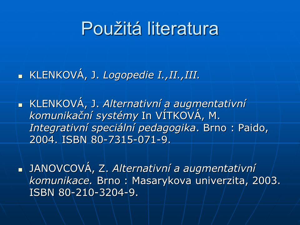 Použitá literatura KLENKOVÁ, J. Logopedie I.,II.,III. KLENKOVÁ, J. Logopedie I.,II.,III. KLENKOVÁ, J. Alternativní a augmentativní komunikační systémy