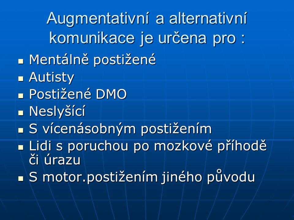 Augmentativní a alternativní komunikace je určena pro : Mentálně postižené Mentálně postižené Autisty Autisty Postižené DMO Postižené DMO Neslyšící Ne