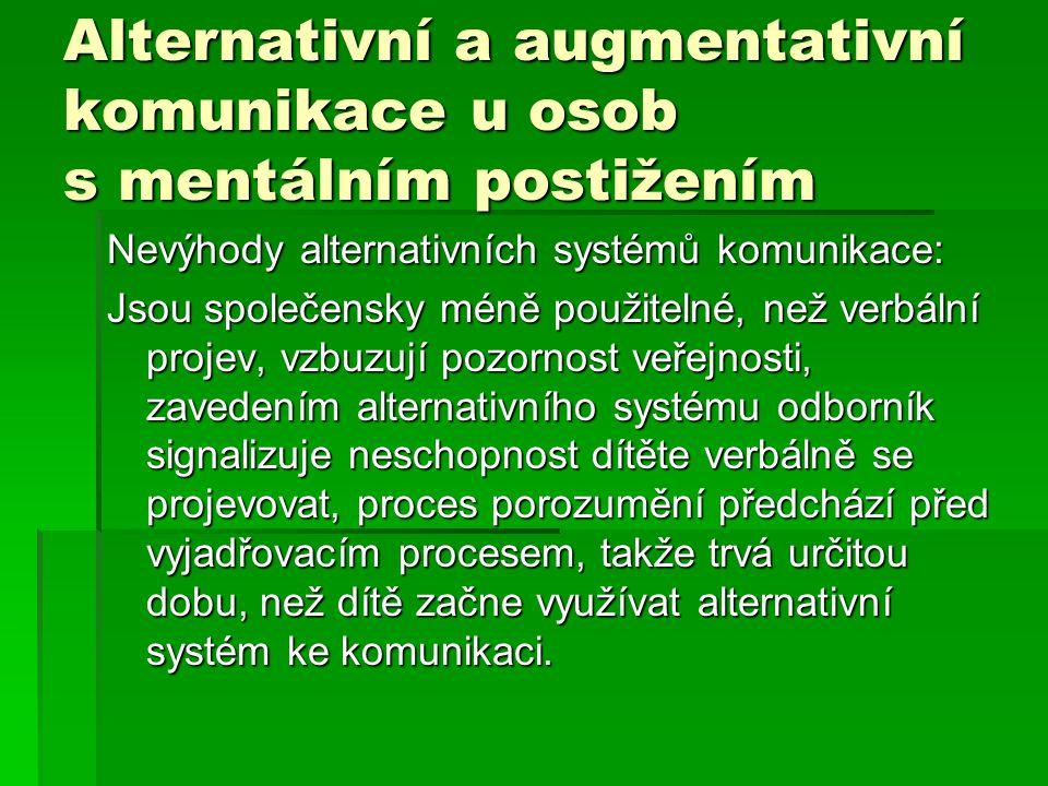 Alternativní a augmentativní komunikace u osob s mentálním postižením Nevýhody alternativních systémů komunikace: Jsou společensky méně použitelné, ne