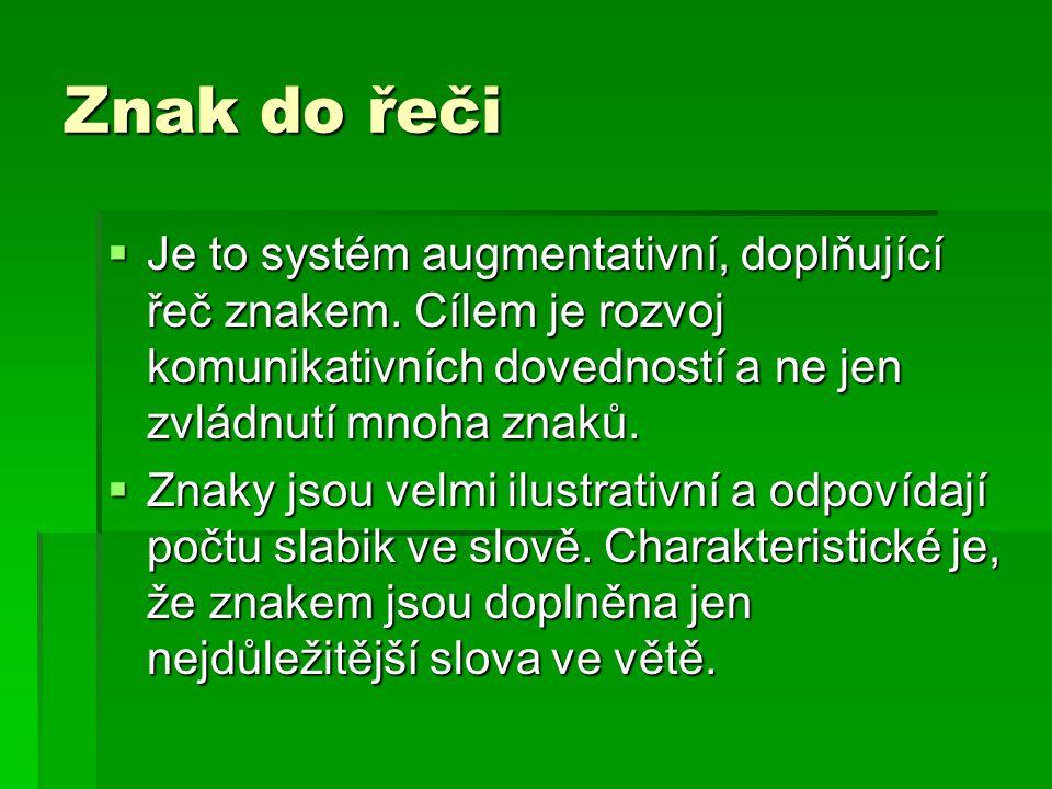 Znak do řeči  Je to systém augmentativní, doplňující řeč znakem. Cílem je rozvoj komunikativních dovedností a ne jen zvládnutí mnoha znaků.  Znaky j