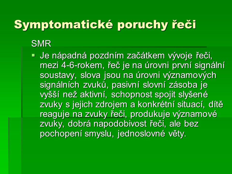 Symptomatické poruchy řeči SMR  Je nápadná pozdním začátkem vývoje řeči, mezi 4-6-rokem, řeč je na úrovni první signální soustavy, slova jsou na úrov