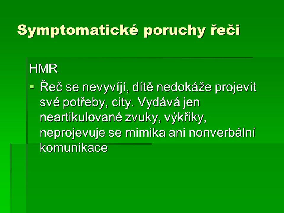 Symptomatické poruchy řeči HMR  Řeč se nevyvíjí, dítě nedokáže projevit své potřeby, city. Vydává jen neartikulované zvuky, výkřiky, neprojevuje se m