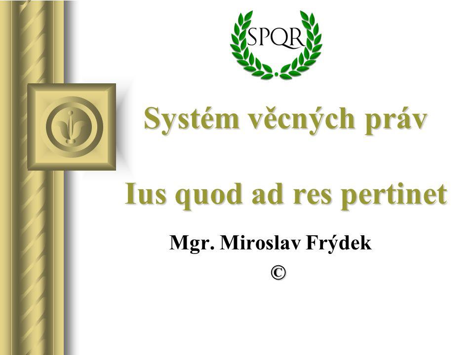 Systém věcných práv Ius quod ad res pertinet Mgr. Miroslav Frýdek ©