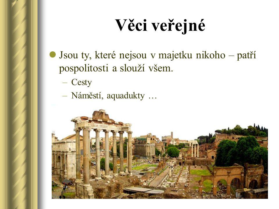 Věci veřejné Jsou ty, které nejsou v majetku nikoho – patří pospolitosti a slouží všem. –Cesty –Náměstí, aquadukty …