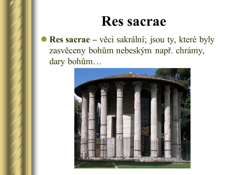 Res sacrae Res sacrae – věci sakrální; jsou ty, které byly zasvěceny bohům nebeským např. chrámy, dary bohům…