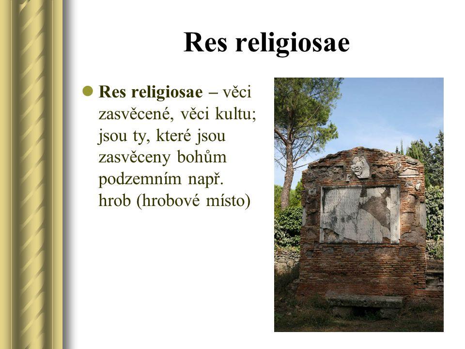Res religiosae Res religiosae – věci zasvěcené, věci kultu; jsou ty, které jsou zasvěceny bohům podzemním např. hrob (hrobové místo)