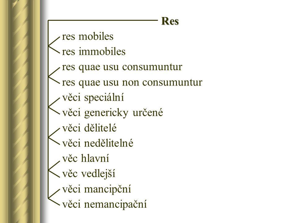 Res res mobiles res immobiles res quae usu consumuntur res quae usu non consumuntur věci speciální věci genericky určené věci dělitelé věci nedělitelné věc hlavní věc vedlejší věci mancipční věci nemancipační