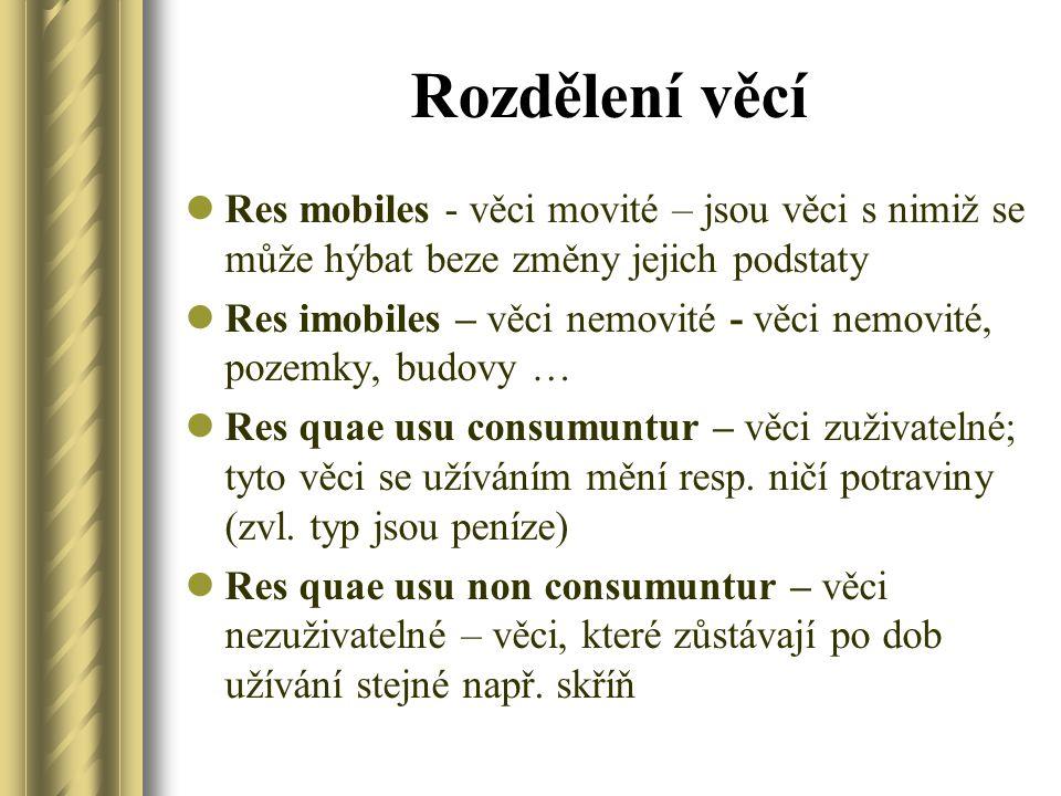 Rozdělení věcí Res mobiles - věci movité – jsou věci s nimiž se může hýbat beze změny jejich podstaty Res imobiles – věci nemovité - věci nemovité, pozemky, budovy … Res quae usu consumuntur – věci zuživatelné; tyto věci se užíváním mění resp.