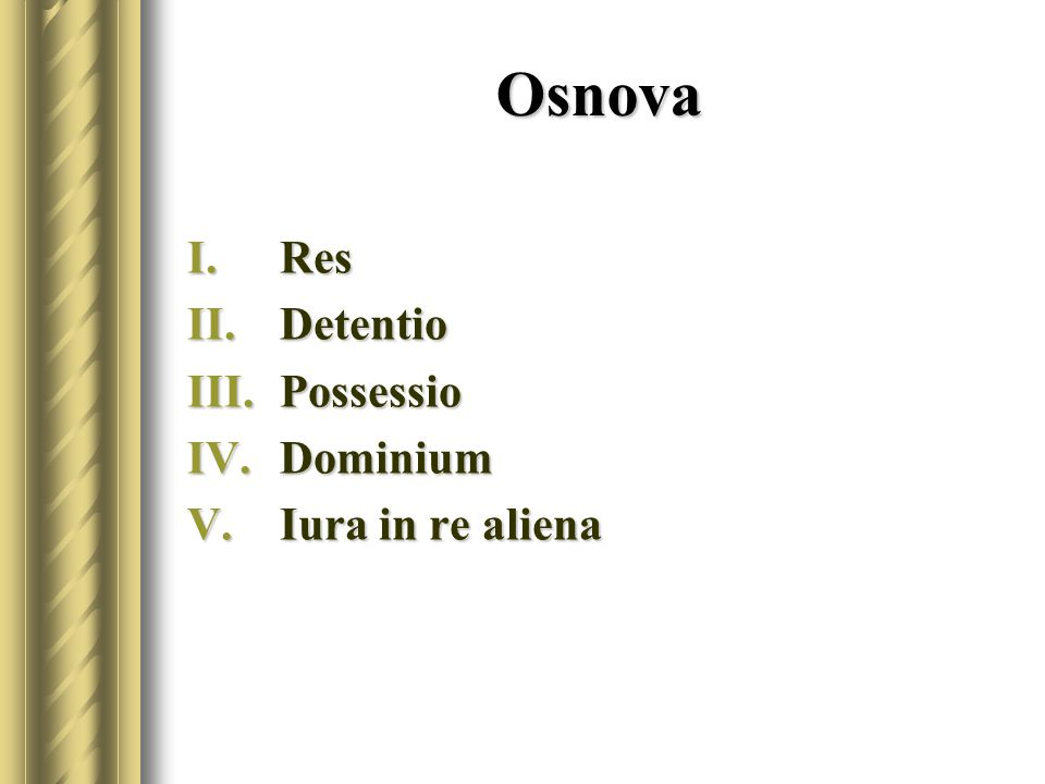 Osnova I.Res II.Detentio III.Possessio IV.Dominium V.Iura in re aliena