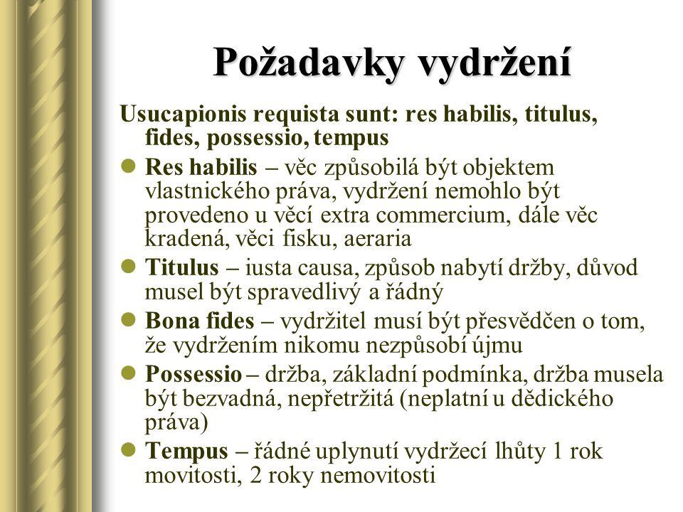 Požadavky vydržení Usucapionis requista sunt: res habilis, titulus, fides, possessio, tempus Res habilis – věc způsobilá být objektem vlastnického práva, vydržení nemohlo být provedeno u věcí extra commercium, dále věc kradená, věci fisku, aeraria Titulus – iusta causa, způsob nabytí držby, důvod musel být spravedlivý a řádný Bona fides – vydržitel musí být přesvědčen o tom, že vydržením nikomu nezpůsobí újmu Possessio – držba, základní podmínka, držba musela být bezvadná, nepřetržitá (neplatní u dědického práva) Tempus – řádné uplynutí vydržecí lhůty 1 rok movitosti, 2 roky nemovitosti
