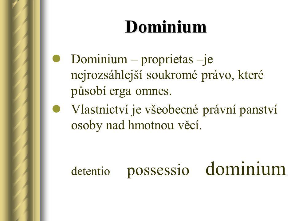 Dominium Dominium – proprietas –je nejrozsáhlejší soukromé právo, které působí erga omnes. Vlastnictví je všeobecné právní panství osoby nad hmotnou v