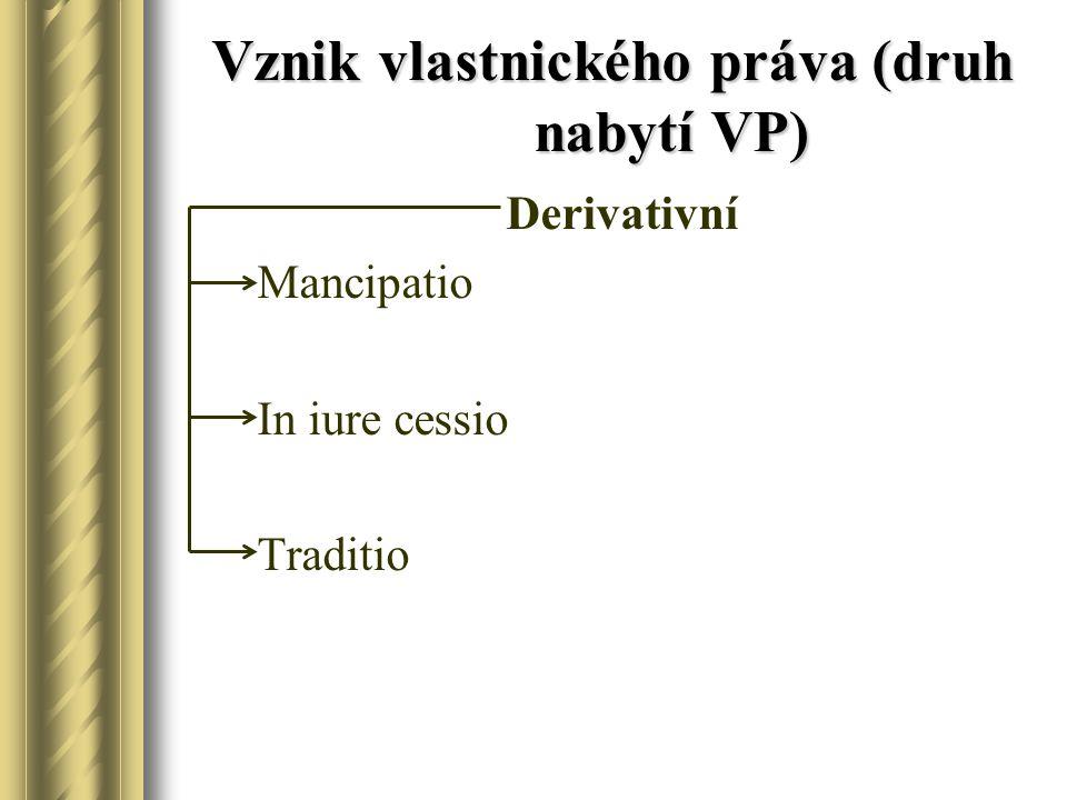 Vznik vlastnického práva (druh nabytí VP) Derivativní Mancipatio In iure cessio Traditio