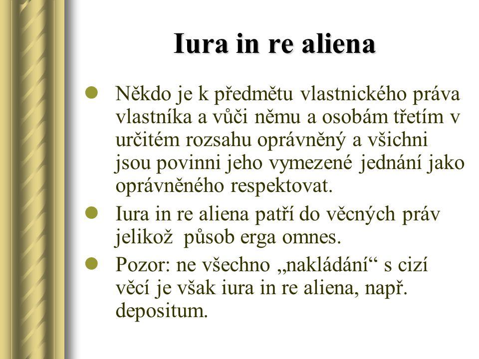 Iura in re aliena Někdo je k předmětu vlastnického práva vlastníka a vůči němu a osobám třetím v určitém rozsahu oprávněný a všichni jsou povinni jeho
