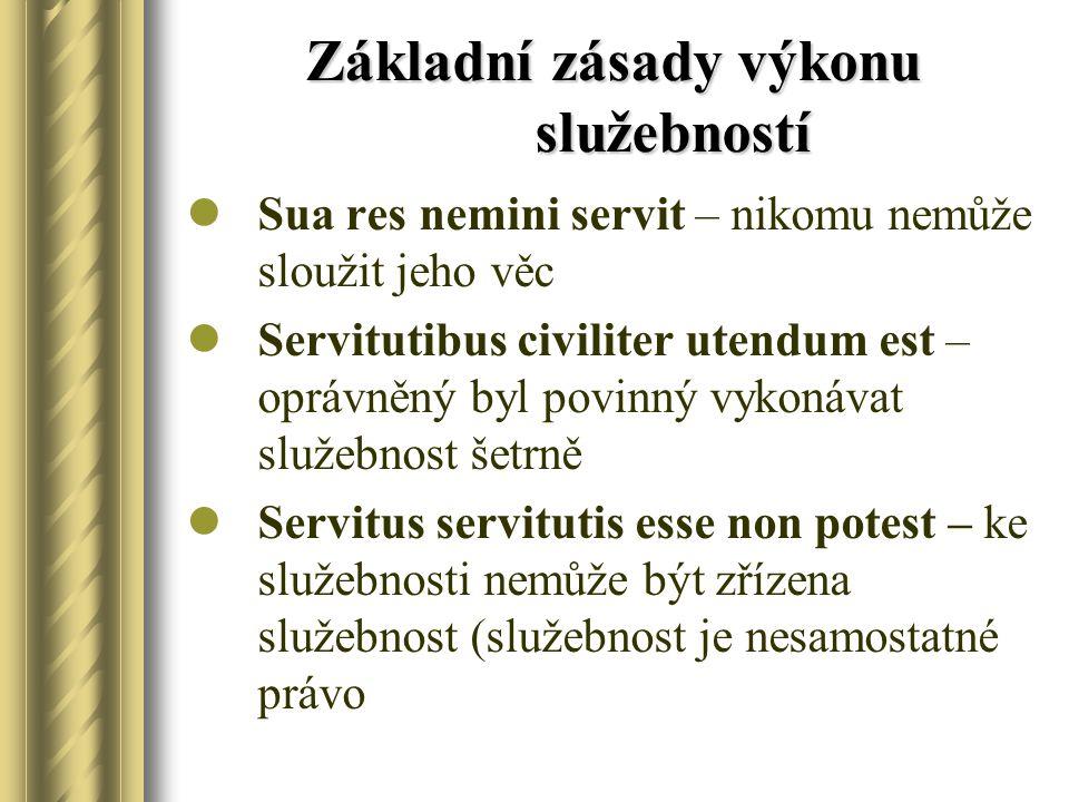 Základní zásady výkonu služebností Sua res nemini servit – nikomu nemůže sloužit jeho věc Servitutibus civiliter utendum est – oprávněný byl povinný v