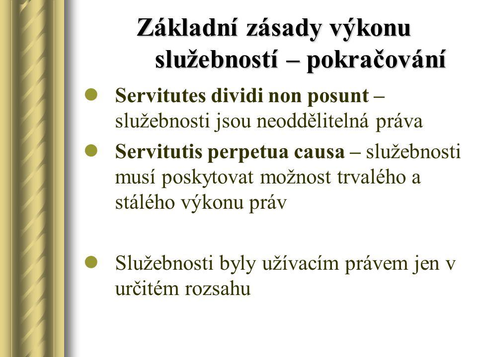 Základní zásady výkonu služebností – pokračování Servitutes dividi non posunt – služebnosti jsou neoddělitelná práva Servitutis perpetua causa – služe