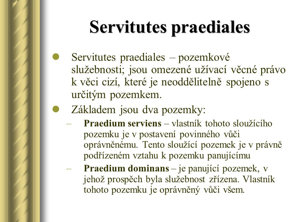Servitutes praediales Servitutes praediales – pozemkové služebnosti; jsou omezené užívací věcné právo k věci cizí, které je neoddělitelně spojeno s určitým pozemkem.